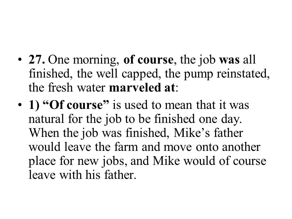 """27. One morning, of course, the job was all finished, the well capped, the pump reinstated, the fresh water marveled at: 1) """"Of course"""" is used to mea"""