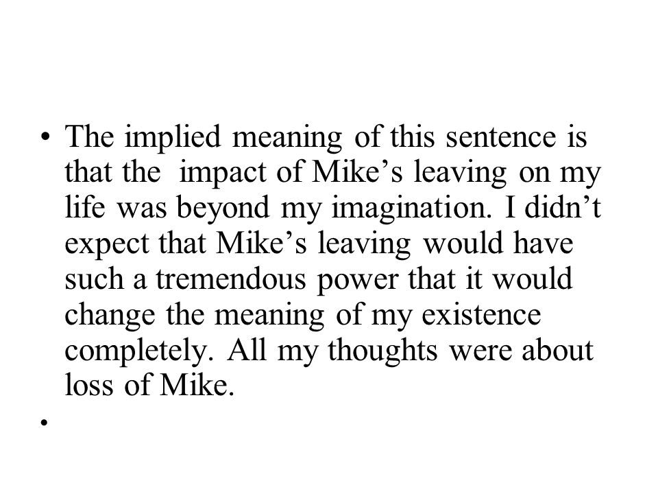 The implied meaning of this sentence is that the impact of Mike's leaving on my life was beyond my imagination. I didn't expect that Mike's leaving wo