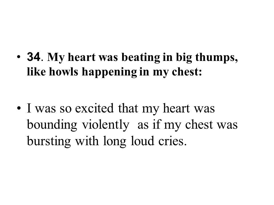 34. My heart was beating in big thumps, like howls happening in my chest: I was so excited that my heart was bounding violently as if my chest was bur