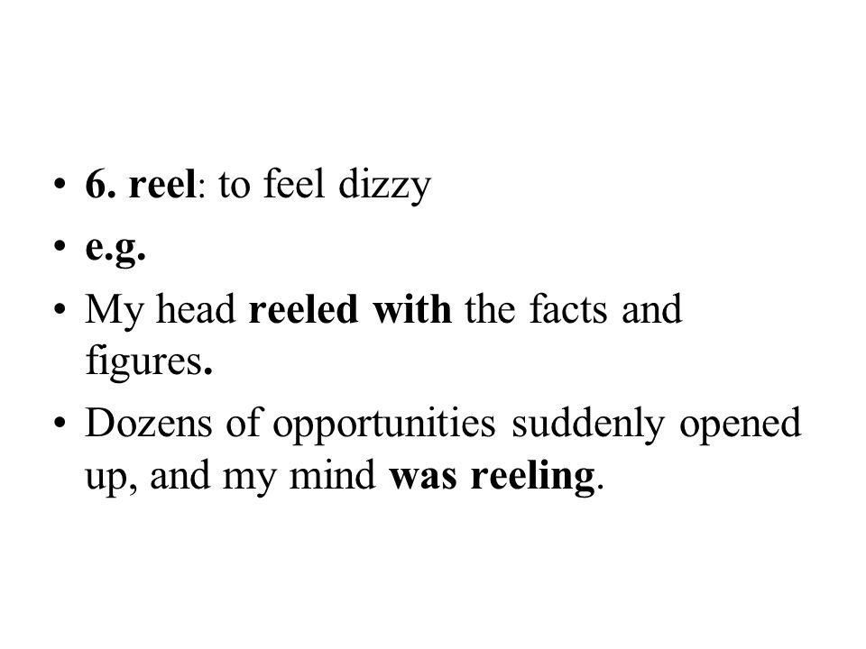 6. reel : to feel dizzy e.g. My head reeled with the facts and figures. Dozens of opportunities suddenly opened up, and my mind was reeling.