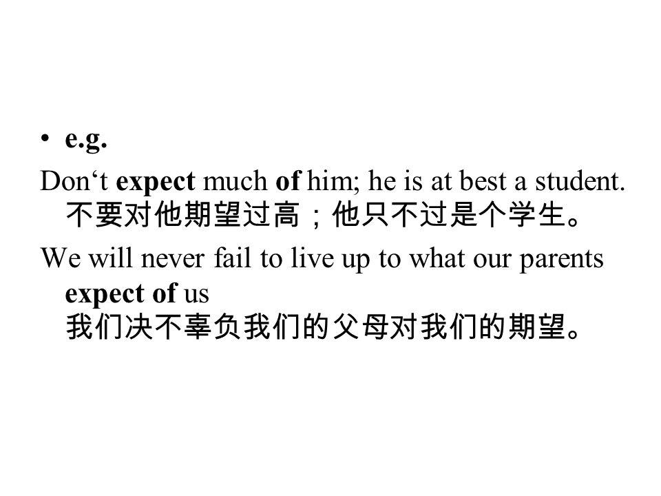 e.g. Don't expect much of him; he is at best a student. 不要对他期望过高;他只不过是个学生。 We will never fail to live up to what our parents expect of us 我们决不辜负我们的父母对