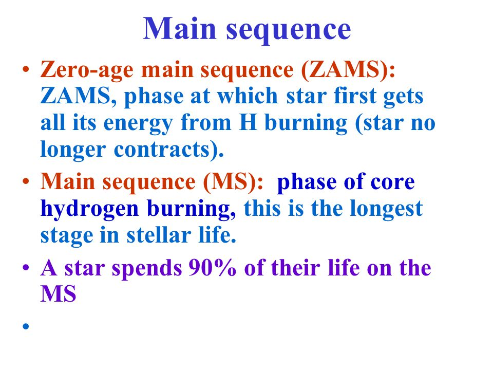 Main sequence Zero-age main sequence (ZAMS): ZAMS, phase at which star first gets all its energy from H burning (star no longer contracts).