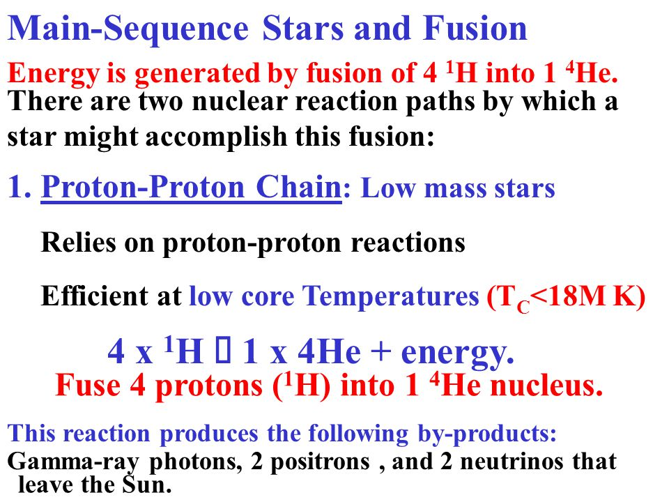 Main-Sequence Stars and Fusion 1.Proton-Proton Chain : Low mass stars Relies on proton-proton reactions Efficient at low core Temperatures (T C <18M K) Energy is generated by fusion of 4 1 H into 1 4 He.