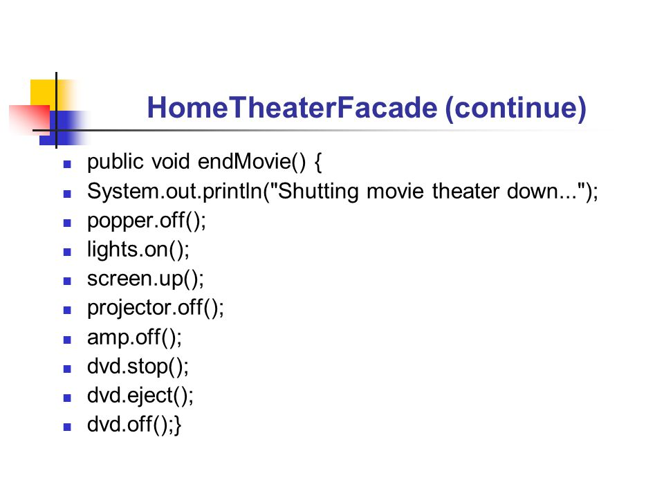 HomeTheaterFacade (continue) public void endMovie() { System.out.println( Shutting movie theater down... ); popper.off(); lights.on(); screen.up(); projector.off(); amp.off(); dvd.stop(); dvd.eject(); dvd.off();}