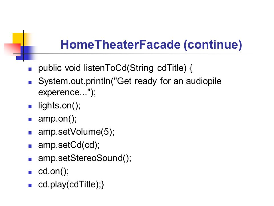 HomeTheaterFacade (continue) public void listenToCd(String cdTitle) { System.out.println( Get ready for an audiopile experence... ); lights.on(); amp.on(); amp.setVolume(5); amp.setCd(cd); amp.setStereoSound(); cd.on(); cd.play(cdTitle);}