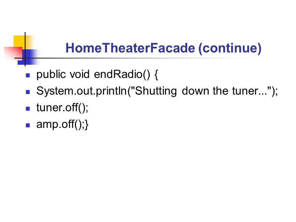 HomeTheaterFacade (continue) public void endRadio() { System.out.println( Shutting down the tuner... ); tuner.off(); amp.off();}