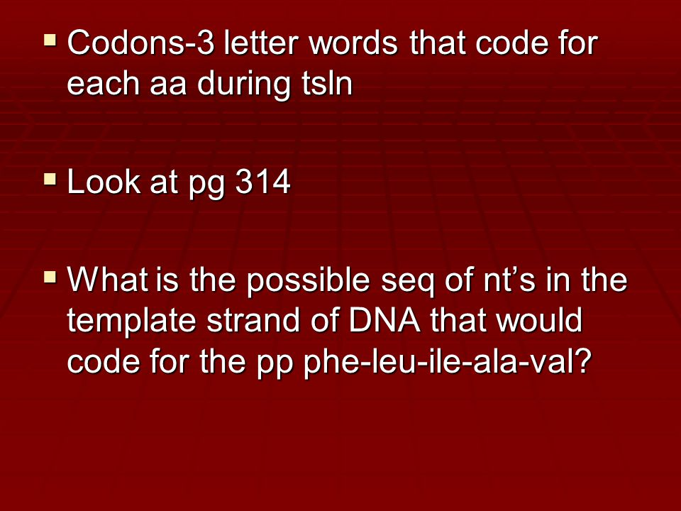  Codons-3 letter words that code for each aa during tsln  Look at pg 314  What is the possible seq of nt's in the template strand of DNA that would code for the pp phe-leu-ile-ala-val?