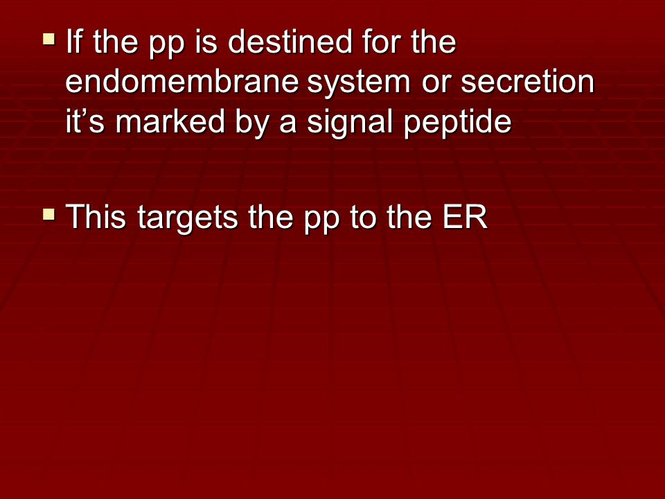  If the pp is destined for the endomembrane system or secretion it's marked by a signal peptide  This targets the pp to the ER