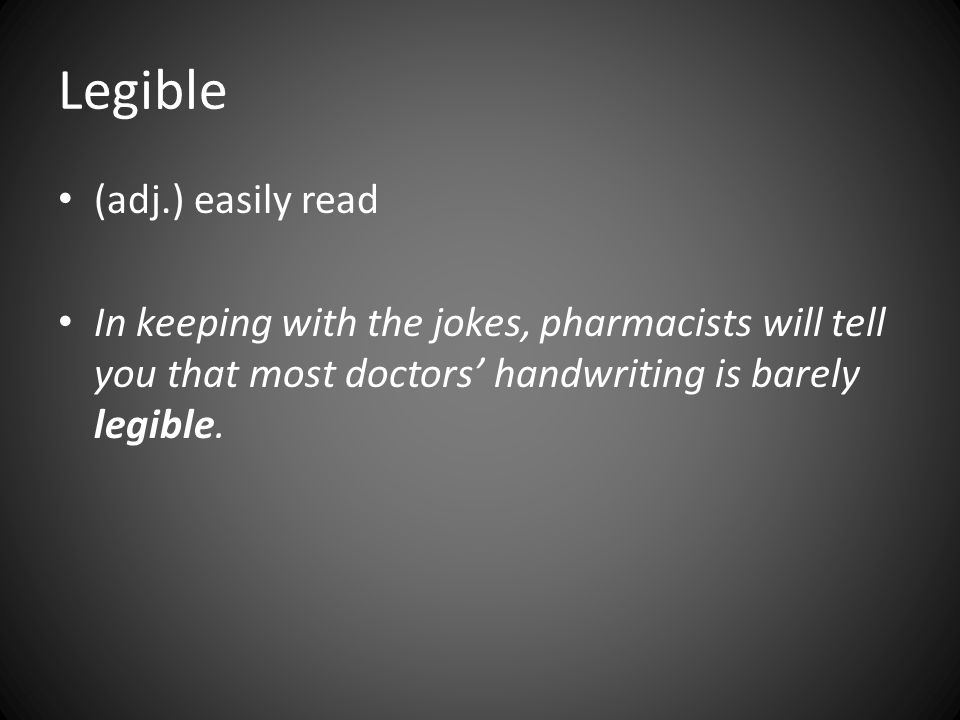 Legible (adj.) easily read In keeping with the jokes, pharmacists will tell you that most doctors' handwriting is barely legible.