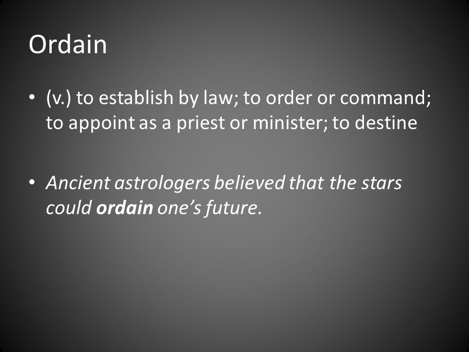 Ordain (v.) to establish by law; to order or command; to appoint as a priest or minister; to destine Ancient astrologers believed that the stars could ordain one's future.