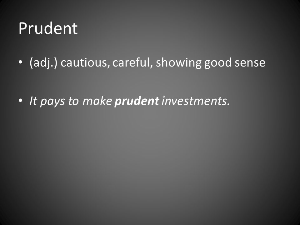 Prudent (adj.) cautious, careful, showing good sense It pays to make prudent investments.