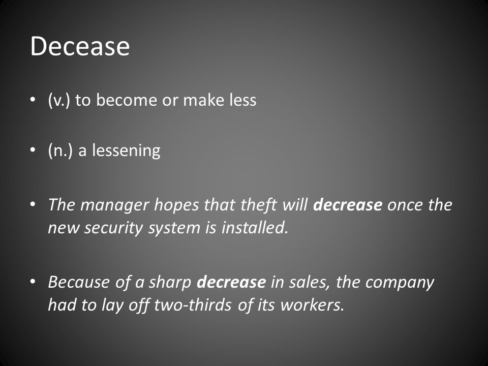 Decease (v.) to become or make less (n.) a lessening The manager hopes that theft will decrease once the new security system is installed.