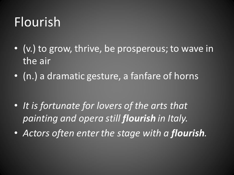 Flourish (v.) to grow, thrive, be prosperous; to wave in the air (n.) a dramatic gesture, a fanfare of horns It is fortunate for lovers of the arts that painting and opera still flourish in Italy.