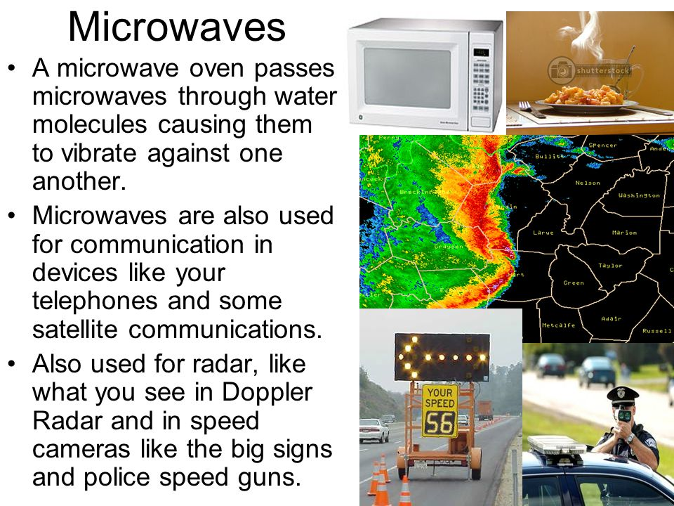 Microwaves A microwave oven passes microwaves through water molecules causing them to vibrate against one another. Microwaves are also used for commun