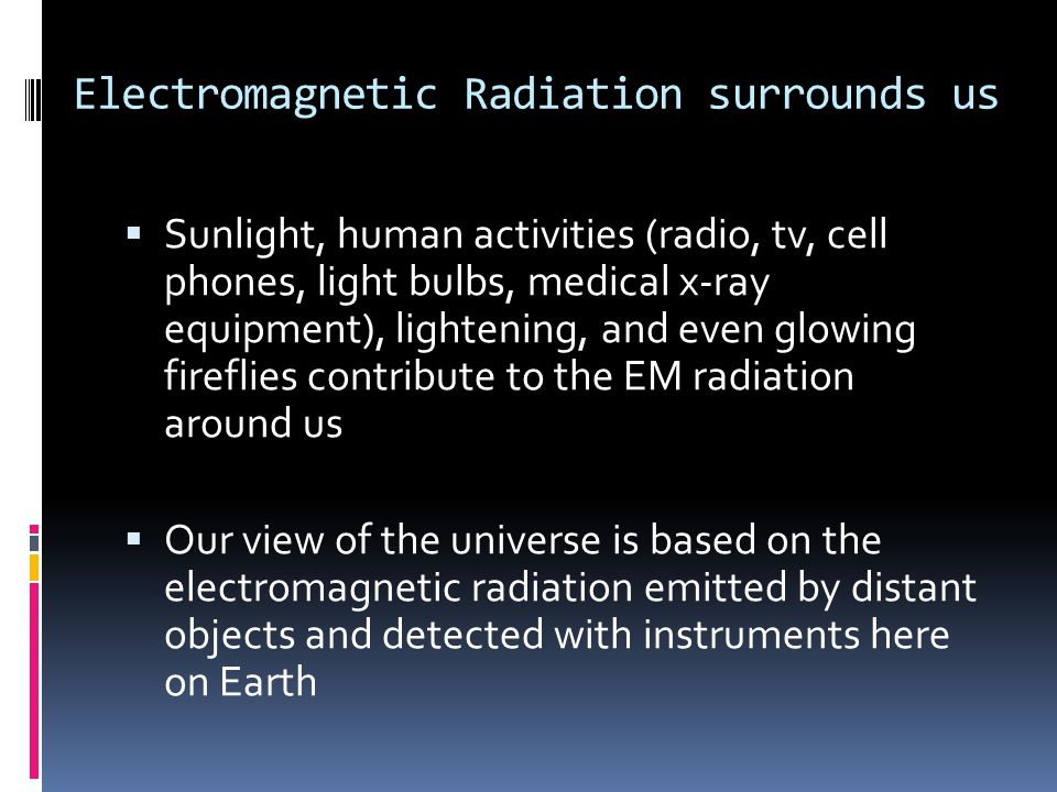 Electromagnetic Radiation surrounds us  Sunlight, human activities (radio, tv, cell phones, light bulbs, medical x-ray equipment), lightening, and even glowing fireflies contribute to the EM radiation around us  Our view of the universe is based on the electromagnetic radiation emitted by distant objects and detected with instruments here on Earth