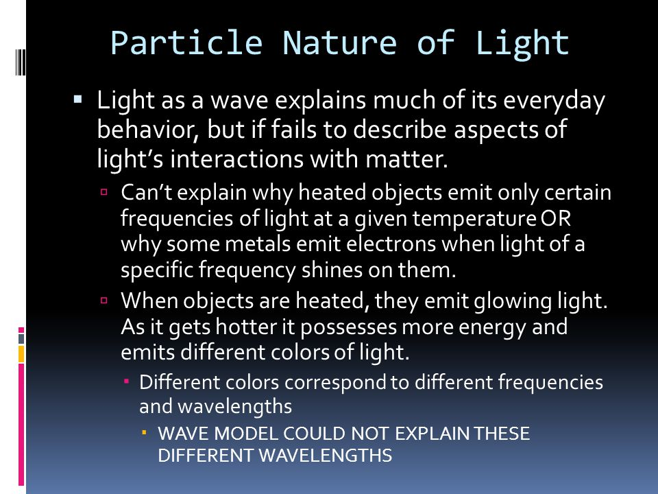 Particle Nature of Light  Light as a wave explains much of its everyday behavior, but if fails to describe aspects of light's interactions with matter.