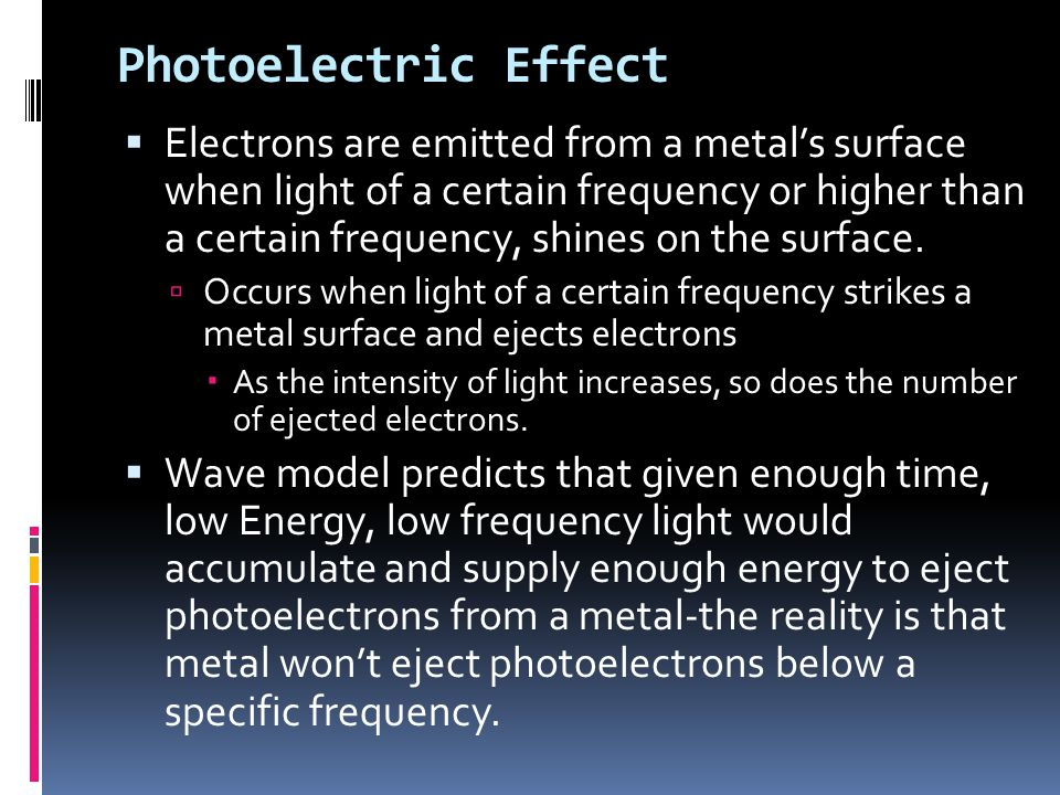 Photoelectric Effect  Electrons are emitted from a metal's surface when light of a certain frequency or higher than a certain frequency, shines on the surface.