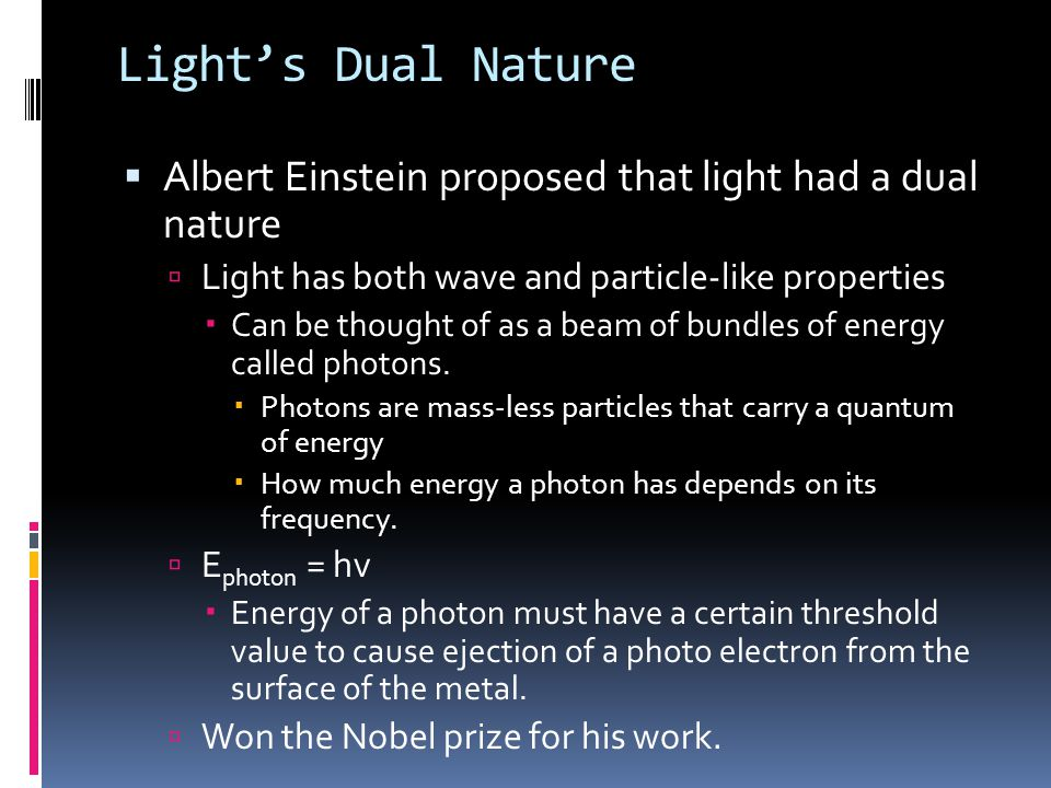 Light's Dual Nature  Albert Einstein proposed that light had a dual nature  Light has both wave and particle-like properties  Can be thought of as a beam of bundles of energy called photons.