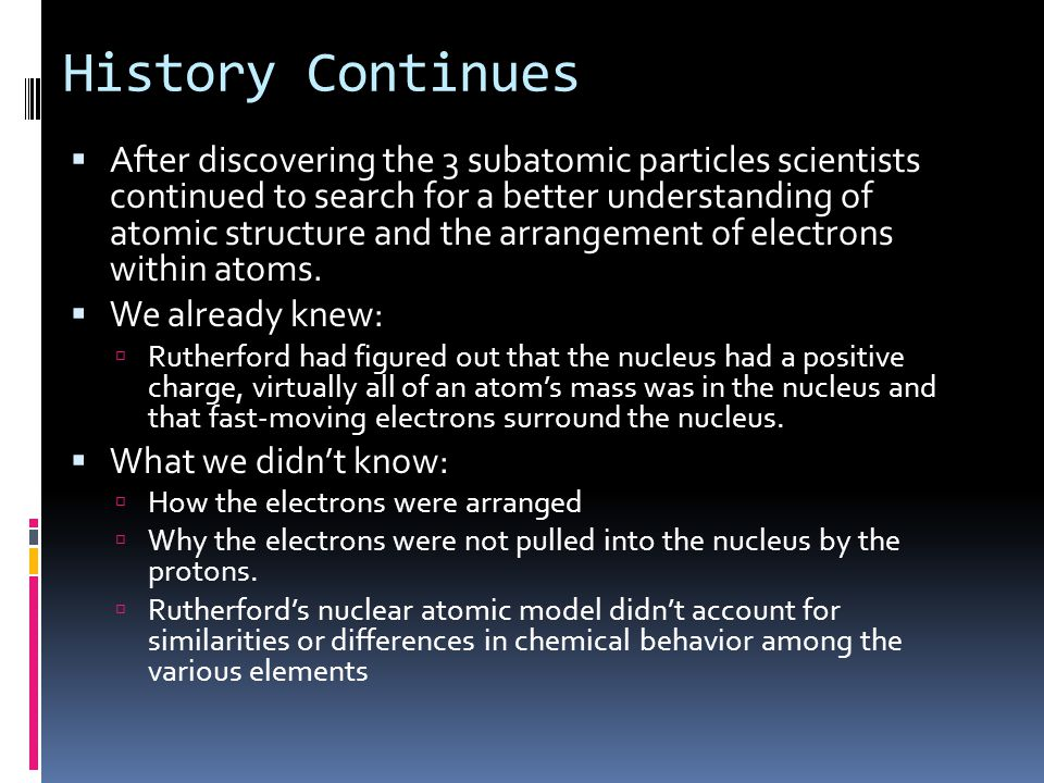 History Continues  After discovering the 3 subatomic particles scientists continued to search for a better understanding of atomic structure and the arrangement of electrons within atoms.
