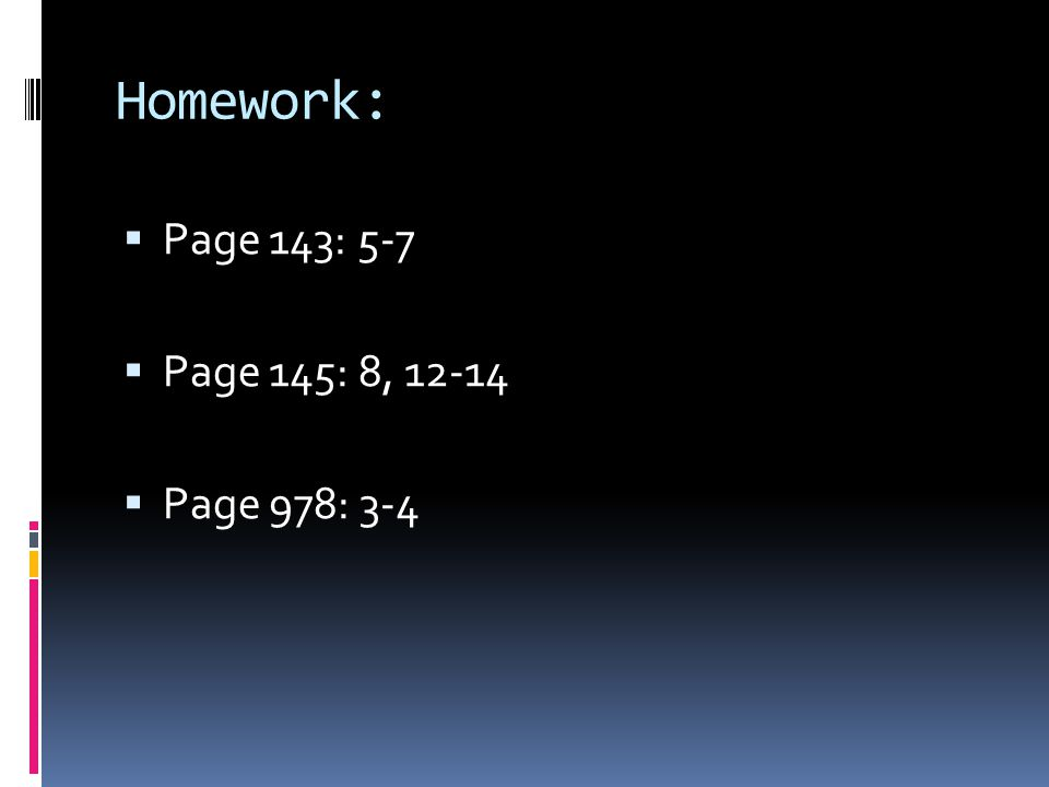 Homework:  Page 143: 5-7  Page 145: 8, 12-14  Page 978: 3-4