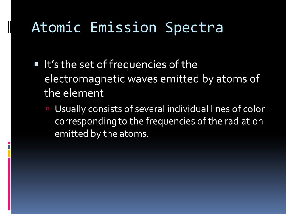 Atomic Emission Spectra  It's the set of frequencies of the electromagnetic waves emitted by atoms of the element  Usually consists of several individual lines of color corresponding to the frequencies of the radiation emitted by the atoms.