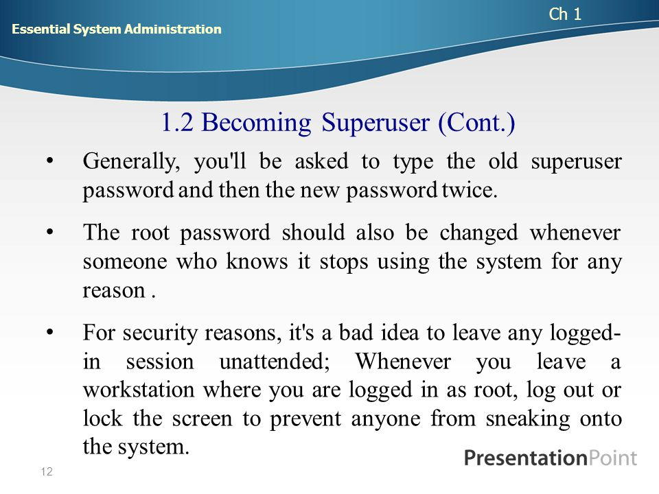12 1.2 Becoming Superuser (Cont.) Generally, you ll be asked to type the old superuser password and then the new password twice.