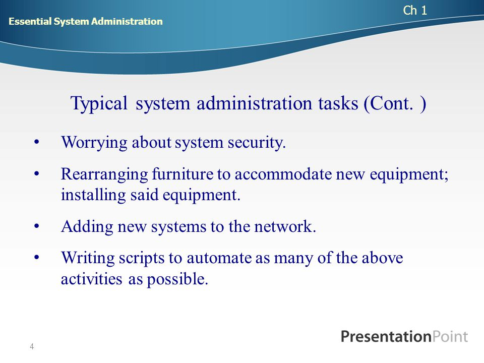 5 The goal of effective system administration is to provide an environment where users can get done what they need to, in as easy and efficient a manner as possible, given the demands of security, other users needs, the inherent capabilities of the system, and the realities and constraints of the human community in which they all are located .