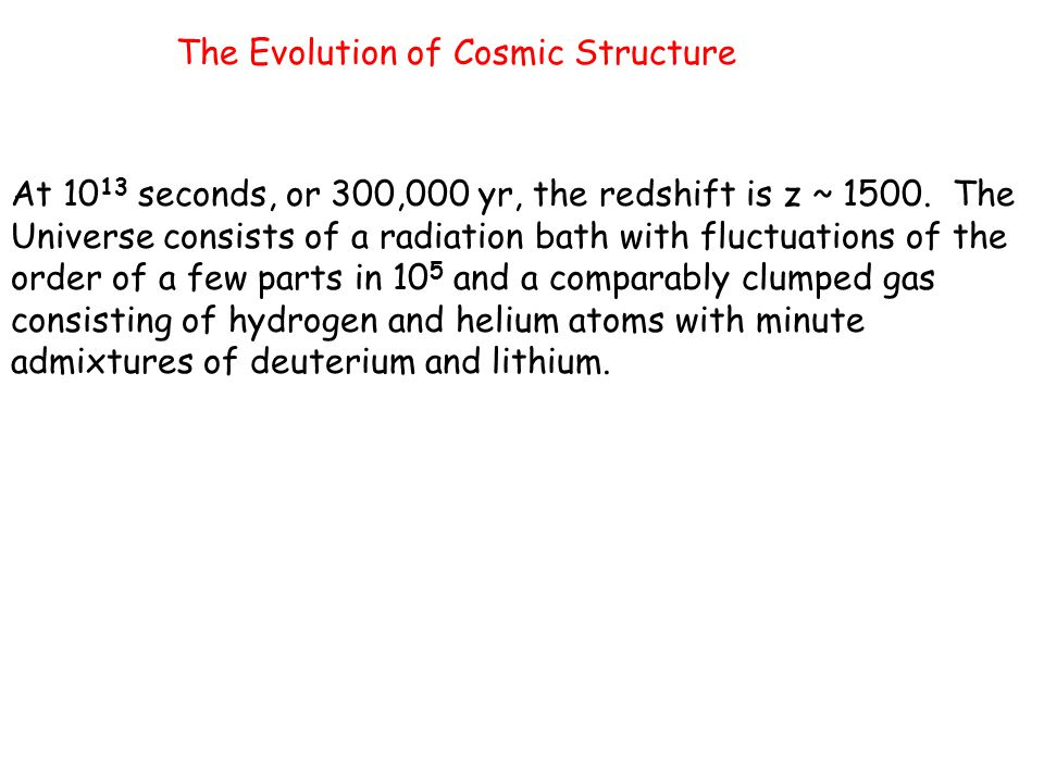 The Evolution of Cosmic Structure At 10 13 seconds, or 300,000 yr, the redshift is z ~ 1500. The Universe consists of a radiation bath with fluctuatio