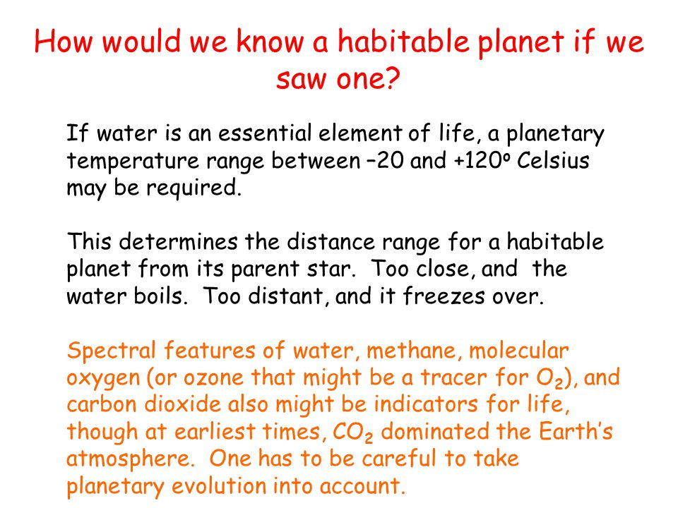 How would we know a habitable planet if we saw one? If water is an essential element of life, a planetary temperature range between –20 and +120 o Cel