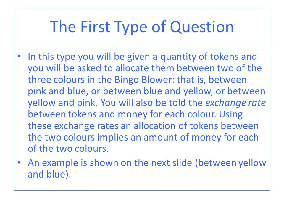 The First Type of Question In this type you will be given a quantity of tokens and you will be asked to allocate them between two of the three colours in the Bingo Blower: that is, between pink and blue, or between blue and yellow, or between yellow and pink.