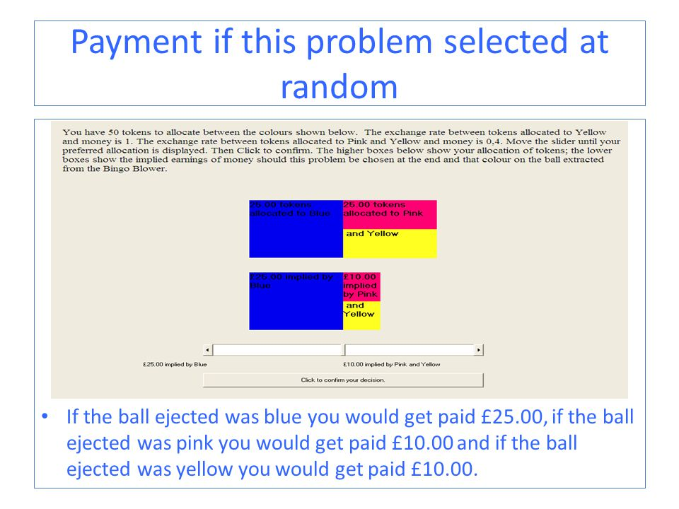 Payment if this problem selected at random If the ball ejected was blue you would get paid £25.00, if the ball ejected was pink you would get paid £10.00 and if the ball ejected was yellow you would get paid £10.00.
