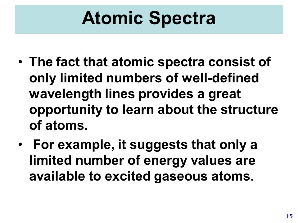 15 Atomic Spectra The fact that atomic spectra consist of only limited numbers of well-defined wavelength lines provides a great opportunity to learn