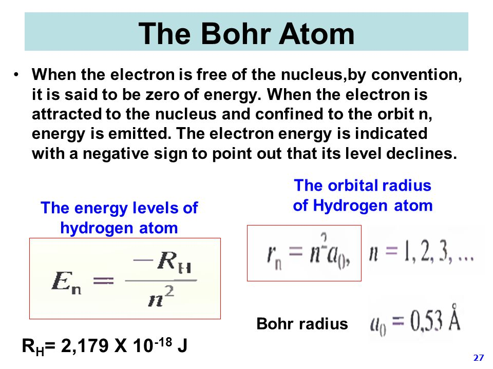 27 The Bohr Atom When the electron is free of the nucleus,by convention, it is said to be zero of energy. When the electron is attracted to the nucleu