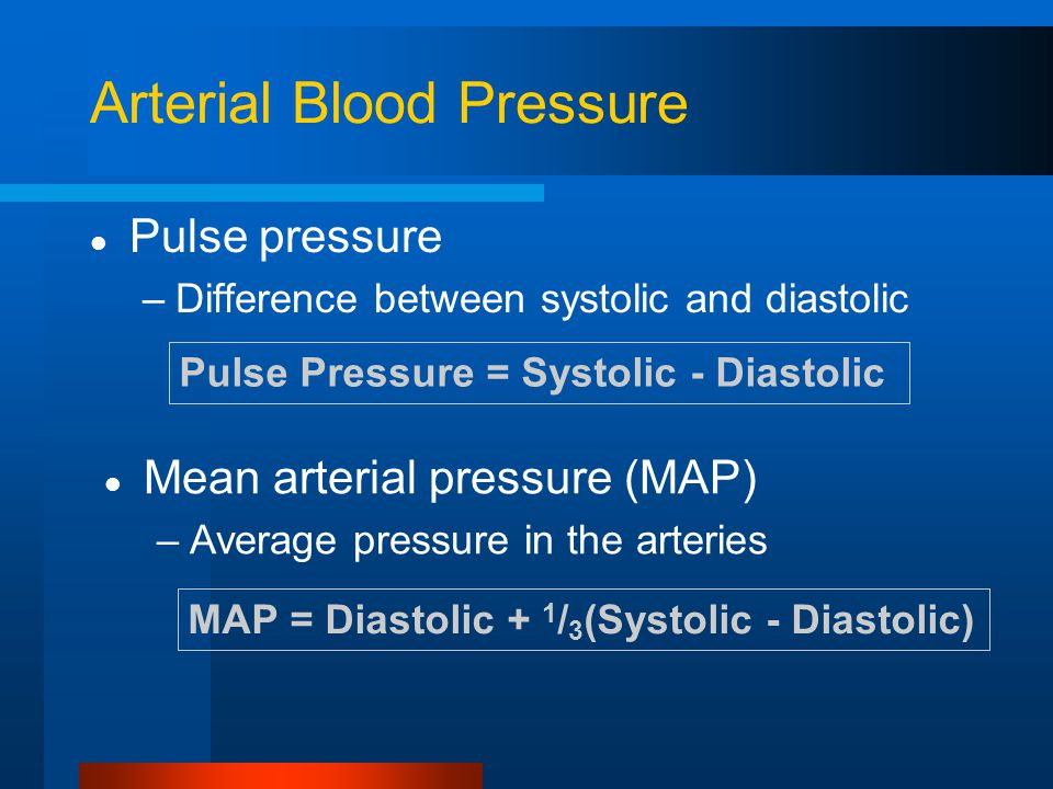 Arterial Blood Pressure Pulse pressure –Difference between systolic and diastolic Pulse Pressure = Systolic - Diastolic MAP = Diastolic + 1 / 3 (Systolic - Diastolic) Mean arterial pressure (MAP) –Average pressure in the arteries