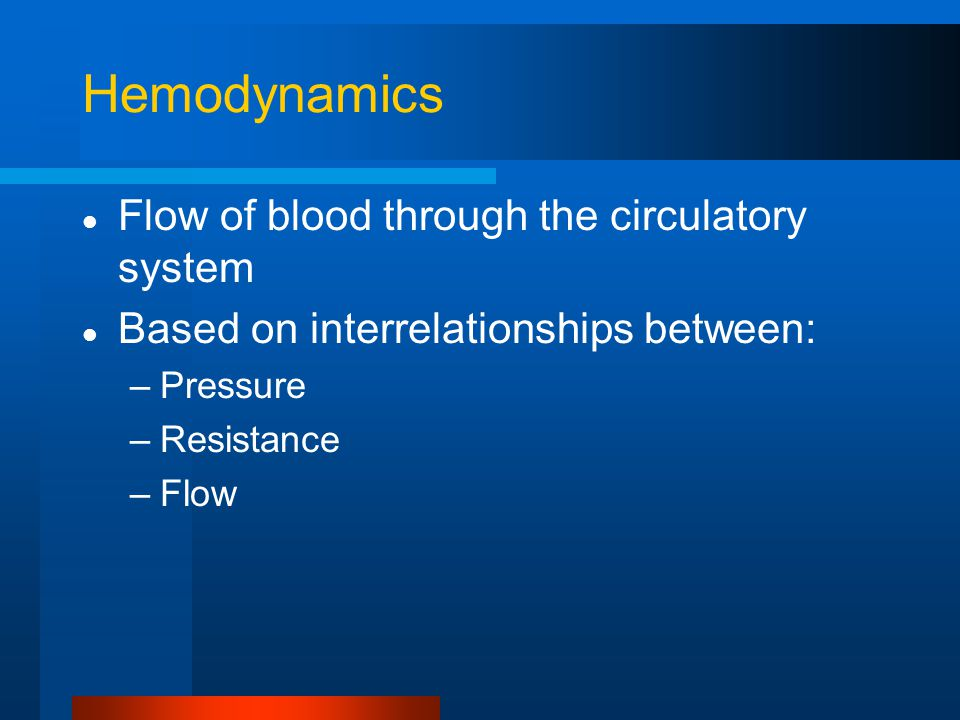 Hemodynamics Flow of blood through the circulatory system Based on interrelationships between: –Pressure –Resistance –Flow