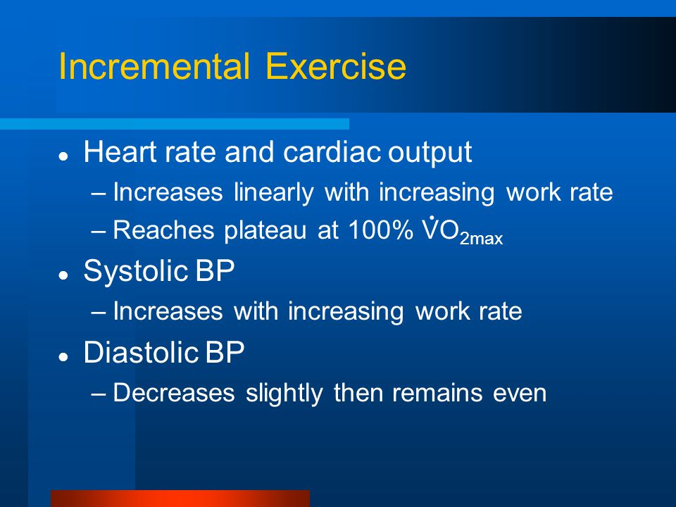 Incremental Exercise Heart rate and cardiac output –Increases linearly with increasing work rate –Reaches plateau at 100% VO 2max Systolic BP –Increases with increasing work rate Diastolic BP –Decreases slightly then remains even.