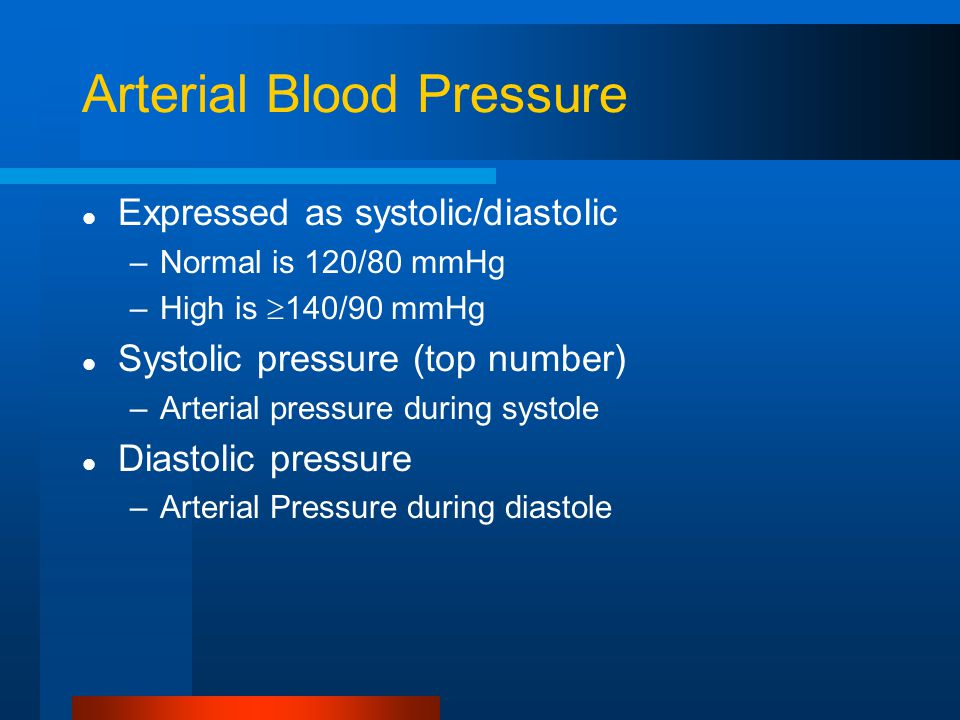 Arterial Blood Pressure Expressed as systolic/diastolic –Normal is 120/80 mmHg –High is  140/90 mmHg Systolic pressure (top number) –Arterial pressure during systole Diastolic pressure –Arterial Pressure during diastole
