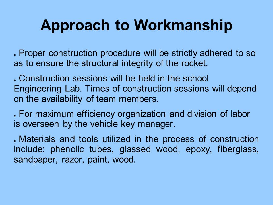 Approach to Workmanship ● Proper construction procedure will be strictly adhered to so as to ensure the structural integrity of the rocket.