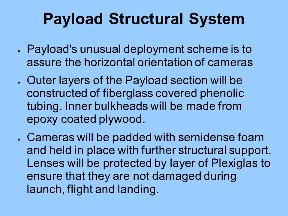 Payload Structural System ● Payload s unusual deployment scheme is to assure the horizontal orientation of cameras ● Outer layers of the Payload section will be constructed of fiberglass covered phenolic tubing.