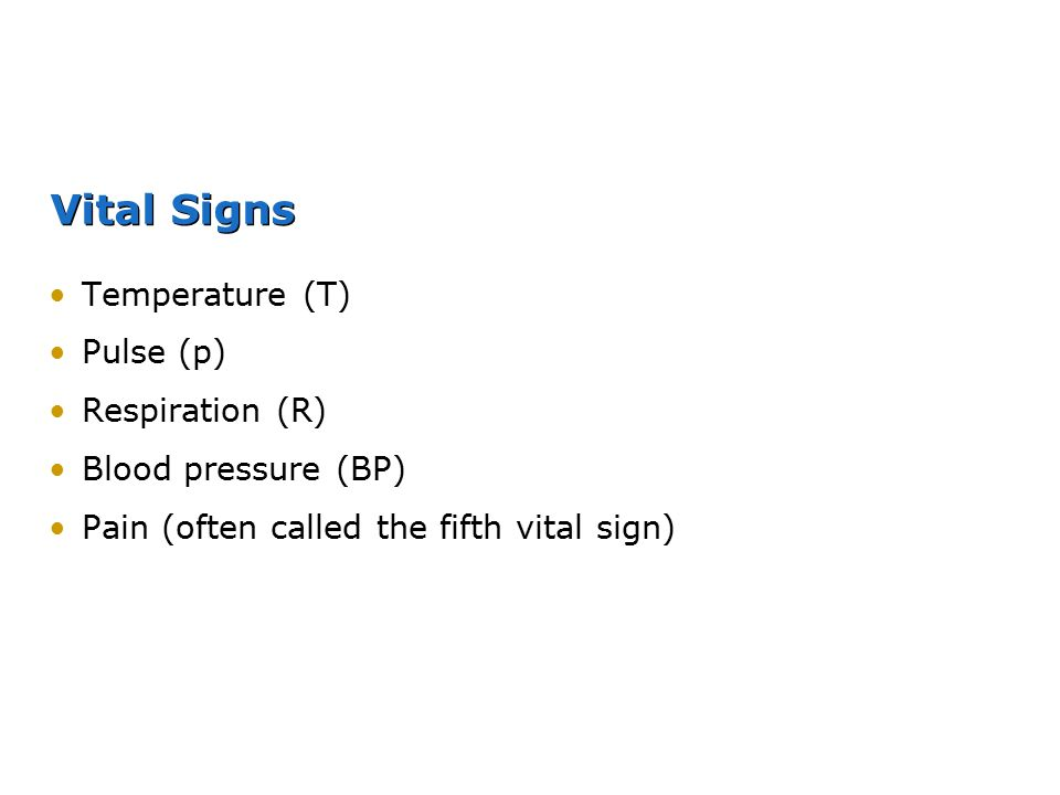 Vital Signs Temperature (T) Pulse (p) Respiration (R) Blood pressure (BP) Pain (often called the fifth vital sign)