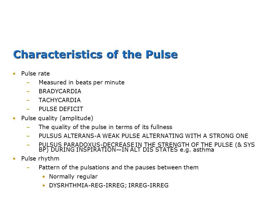 Characteristics of the Pulse Pulse rate –Measured in beats per minute –BRADYCARDIA –TACHYCARDIA –PULSE DEFICIT Pulse quality (amplitude) –The quality