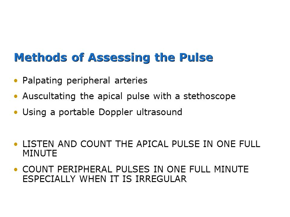Methods of Assessing the Pulse Palpating peripheral arteries Auscultating the apical pulse with a stethoscope Using a portable Doppler ultrasound LIST