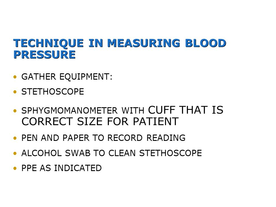 TECHNIQUE IN MEASURING BLOOD PRESSURE GATHER EQUIPMENT: STETHOSCOPE SPHYGMOMANOMETER WITH CUFF THAT IS CORRECT SIZE FOR PATIENT PEN AND PAPER TO RECOR