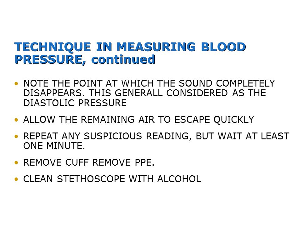 TECHNIQUE IN MEASURING BLOOD PRESSURE, continued NOTE THE POINT AT WHICH THE SOUND COMPLETELY DISAPPEARS. THIS GENERALL CONSIDERED AS THE DIASTOLIC PR