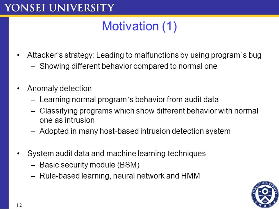 12 Motivation (1) Attacker ' s strategy: Leading to malfunctions by using program ' s bug –Showing different behavior compared to normal one Anomaly detection –Learning normal program ' s behavior from audit data –Classifying programs which show different behavior with normal one as intrusion –Adopted in many host-based intrusion detection system System audit data and machine learning techniques –Basic security module (BSM) –Rule-based learning, neural network and HMM
