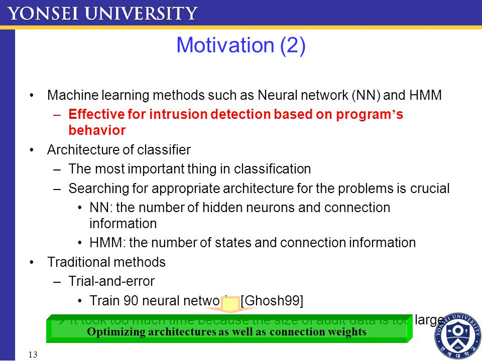 13 Motivation (2) Machine learning methods such as Neural network (NN) and HMM –Effective for intrusion detection based on program ' s behavior Architecture of classifier –The most important thing in classification –Searching for appropriate architecture for the problems is crucial NN: the number of hidden neurons and connection information HMM: the number of states and connection information Traditional methods –Trial-and-error Train 90 neural networks [Ghosh99]  It took too much time because the size of audit data is too large Optimizing architectures as well as connection weights