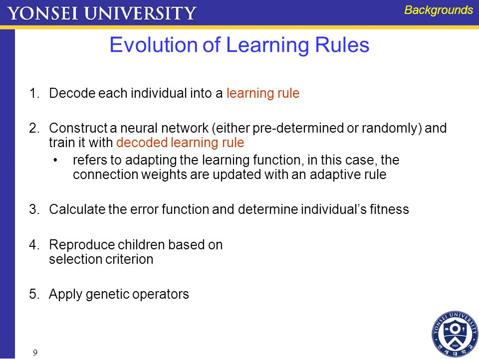 9 Evolution of Learning Rules 1.Decode each individual into a learning rule 2.Construct a neural network (either pre-determined or randomly) and train it with decoded learning rule refers to adapting the learning function, in this case, the connection weights are updated with an adaptive rule 3.Calculate the error function and determine individual's fitness 4.Reproduce children based on selection criterion 5.Apply genetic operators Backgrounds