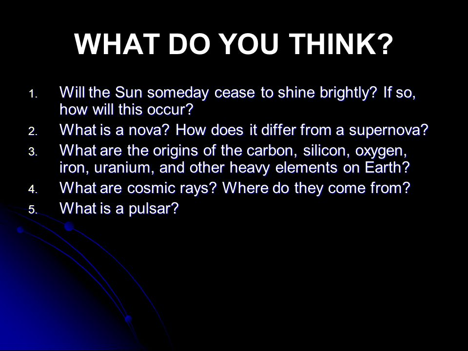 WHAT DO YOU THINK? 1. Will the Sun someday cease to shine brightly? If so, how will this occur? 2. What is a nova? How does it differ from a supernova