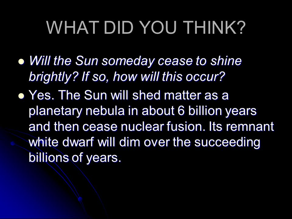 WHAT DID YOU THINK? Will the Sun someday cease to shine brightly? If so, how will this occur? Will the Sun someday cease to shine brightly? If so, how