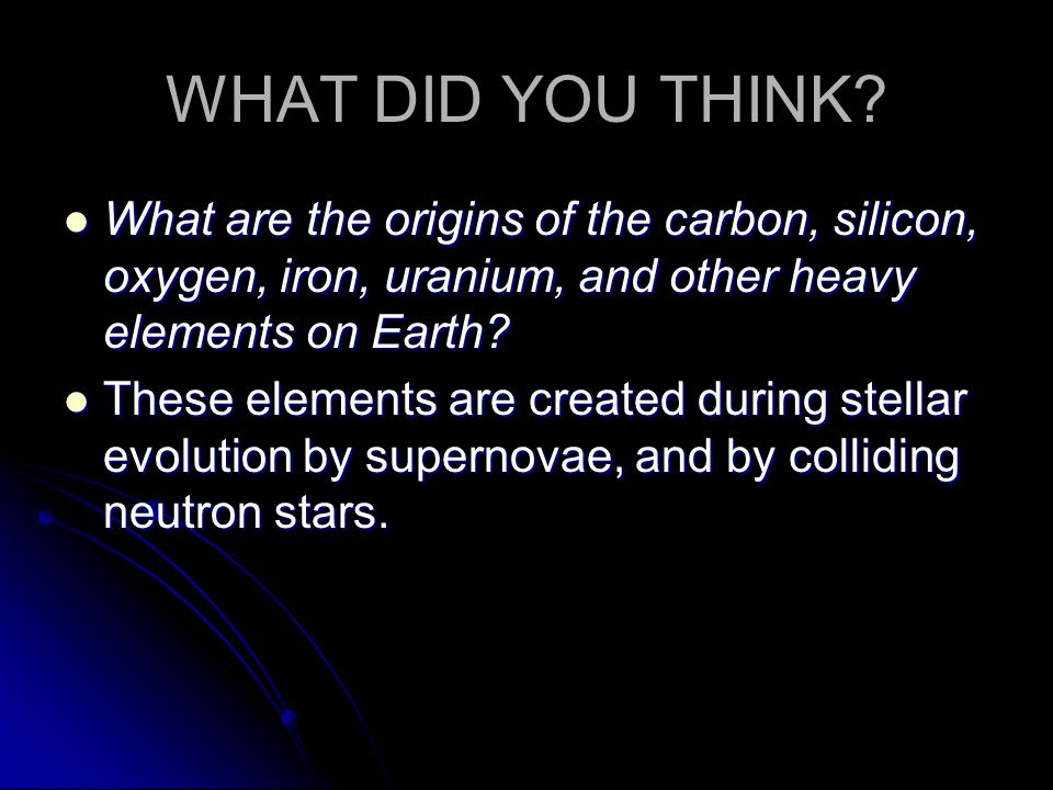 WHAT DID YOU THINK? What are the origins of the carbon, silicon, oxygen, iron, uranium, and other heavy elements on Earth? What are the origins of the